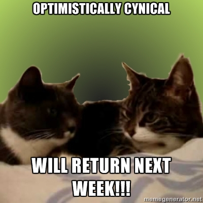 Optimistically Cynical will return